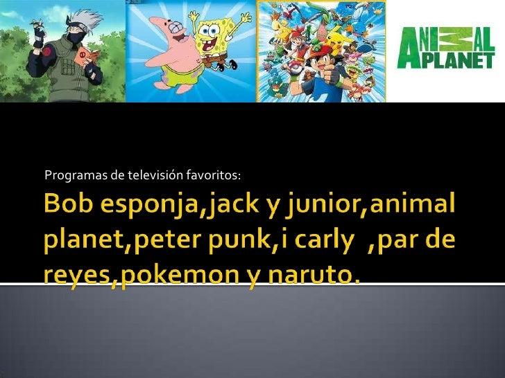 Bob esponja,jack y junior,animalplanet,peterpunk,icarly  ,par de reyes,pokemon y naruto.<br />Programas de televisión favo...