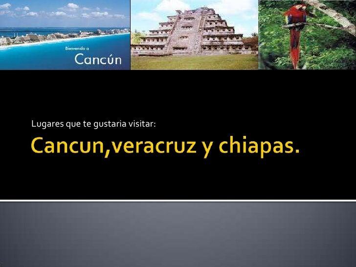 Cancun,veracruzy chiapas.<br />Lugares que te gustaria visitar:<br />
