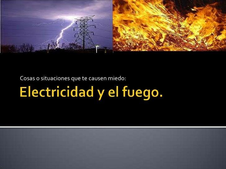 Electricidad y el fuego.<br />Cosas o situaciones que te causen miedo:<br />