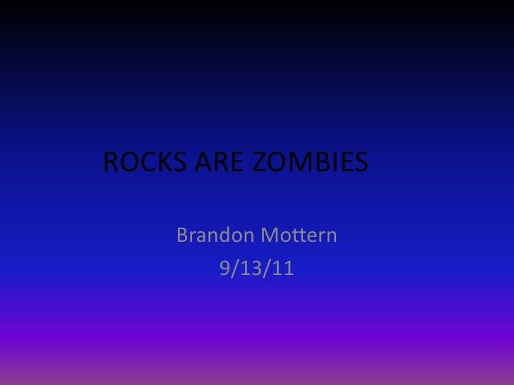 ROCKS ARE ZOMBIES<br />Brandon Mottern<br />9/13/11<br />