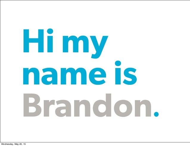 Hi my name is Brandon Wednesday, May 20, 15