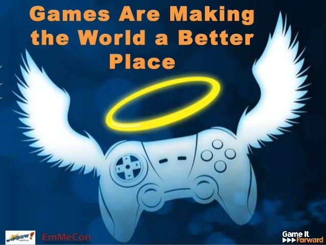 Games Are Makingthe World a BetterPlace