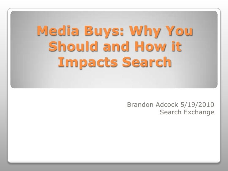 Media Buys: Why You Should and How it Impacts Search<br />Brandon Adcock 5/19/2010<br />Search Exchange<br />