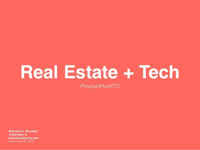 Real Estate + Tech ProductHuntTO Brandon G. Donnelly @donnelly_b brandondonnelly.com November 26, 2015