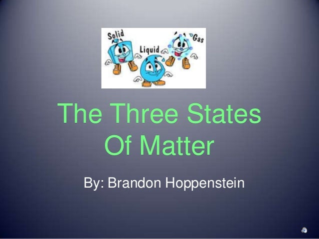 The Three States Of Matter By: Brandon Hoppenstein
