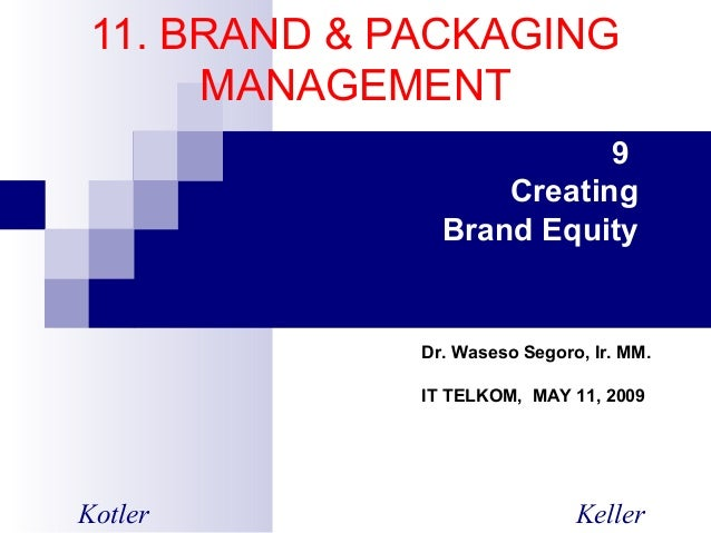 11. BRAND & PACKAGING MANAGEMENT 9 Creating Brand Equity Kotler Keller Dr. Waseso Segoro, Ir. MM. IT TELKOM, MAY 11, 2009