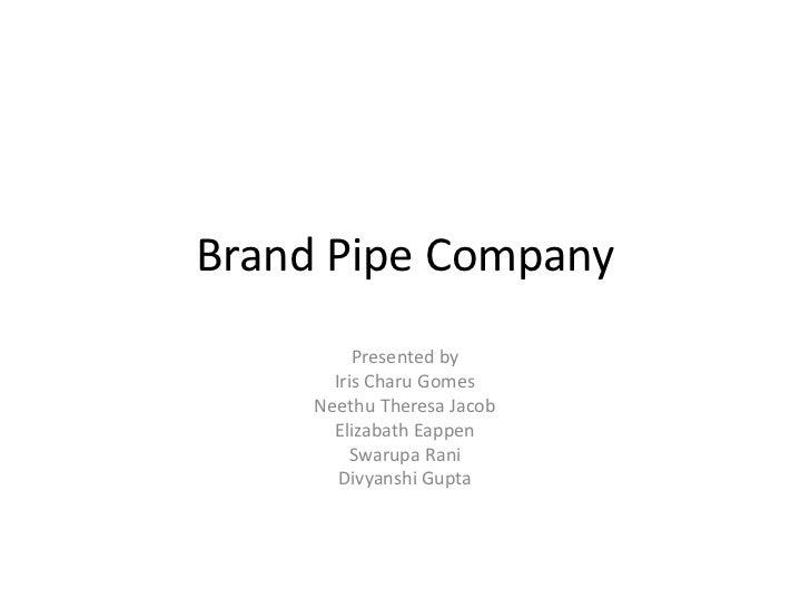 Brand Pipe Company          Presented by       Iris Charu Gomes     Neethu Theresa Jacob       Elizabath Eappen         Sw...