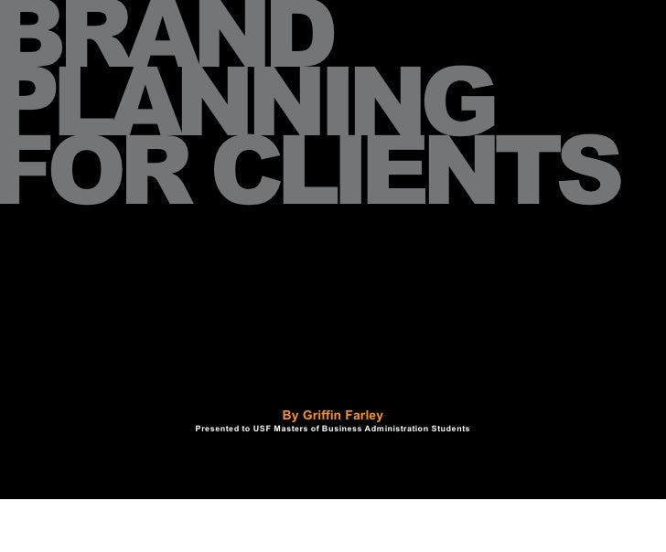 BRAND PLANNING FOR CLIENTS                       By Griffin Farley    Presented to USF Masters of Business Administration ...