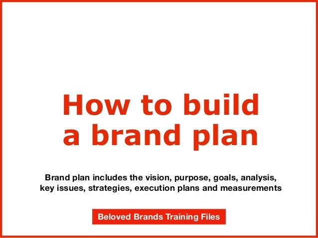 Brand plan includes the vision, purpose, goals, analysis, key issues, strategies, execution plans and measurements How to ...