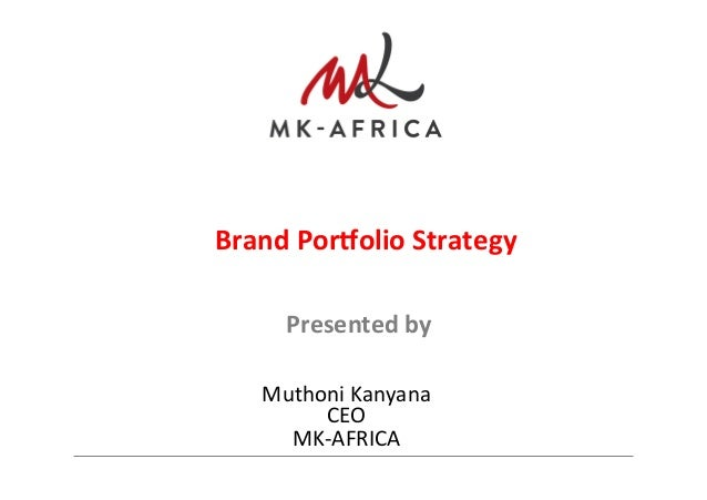 Presented  by     Muthoni  Kanyana   CEO     MK-‐AFRICA   Brand  Por.olio  Strategy