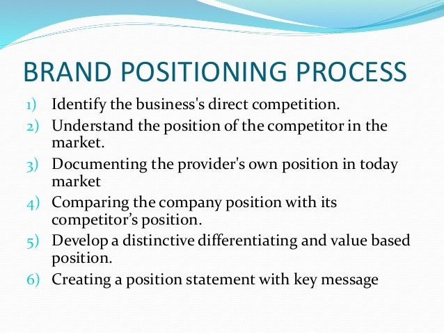BRAND POSITIONING PROCESS 1) Identify the business's direct competition. 2) Understand the position of the competitor in t...