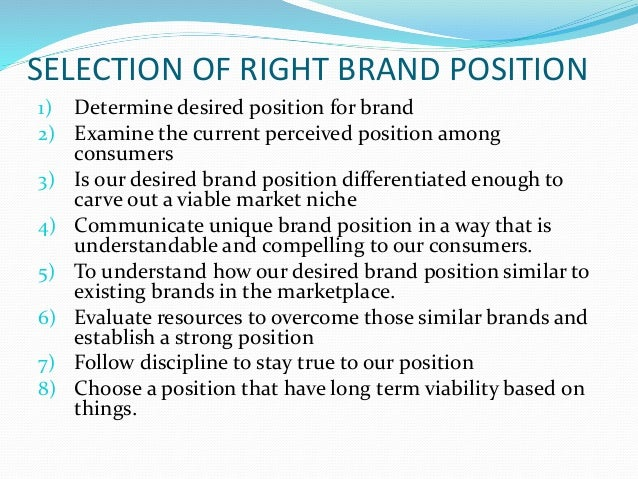 SELECTION OF RIGHT BRAND POSITION 1) Determine desired position for brand 2) Examine the current perceived position among ...