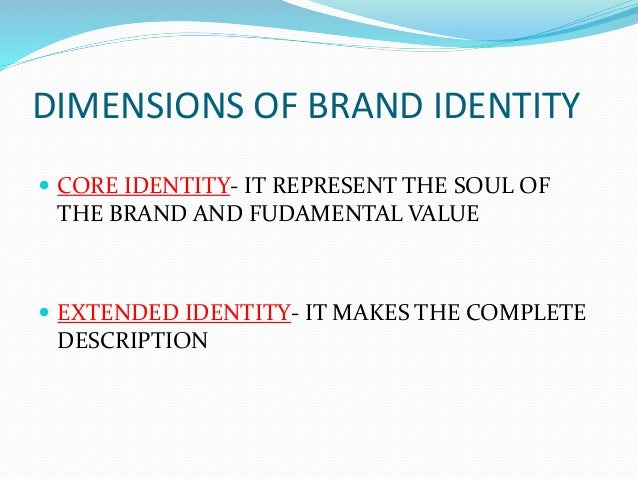 DIMENSIONS OF BRAND IDENTITY  CORE IDENTITY- IT REPRESENT THE SOUL OF THE BRAND AND FUDAMENTAL VALUE  EXTENDED IDENTITY-...