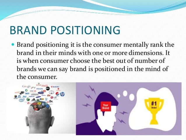 BRAND POSITIONING  Brand positioning it is the consumer mentally rank the brand in their minds with one or more dimension...