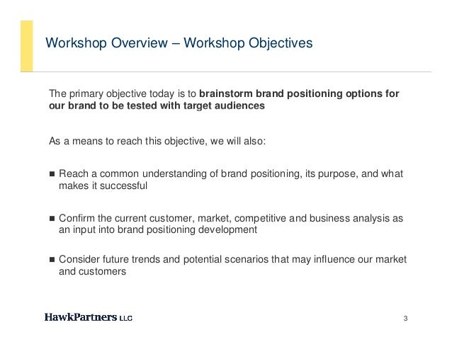 Workshop Overview – Workshop ObjectivesThe primary objective today is to brainstorm brand positioning options forour brand...