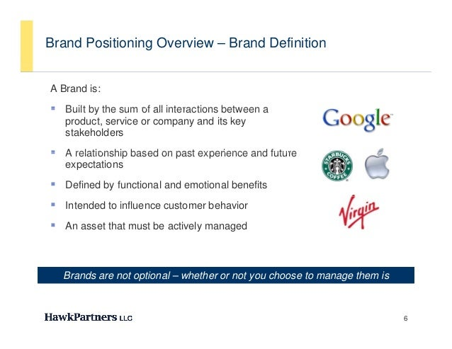 Brand Positioning Overview – Brand DefinitionA Brand is: Built by the sum of all interactions between a   product, servic...