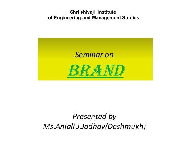 Shri shivaji Institute of Engineering and Management Studies  Seminar on  BRAND Presented by Ms.Anjali J.Jadhav(Deshmukh)