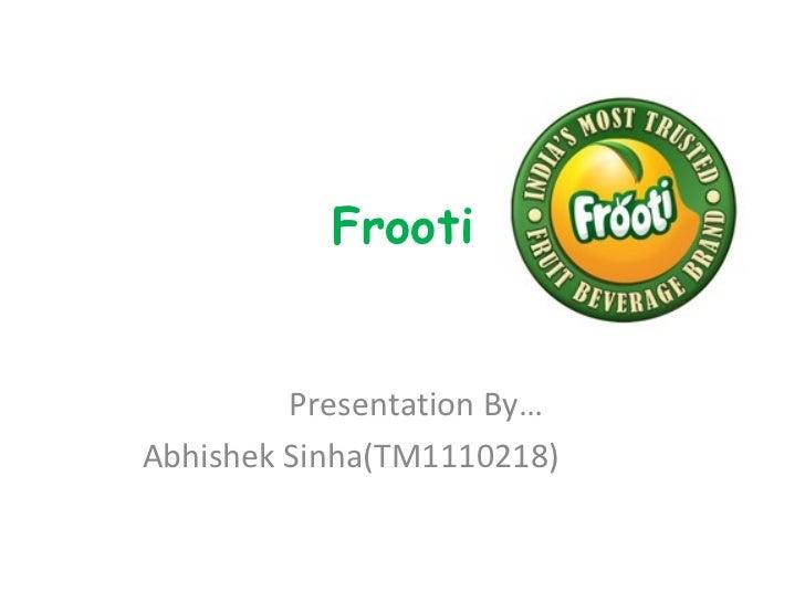 Frooti         Presentation By…Abhishek Sinha(TM1110218)
