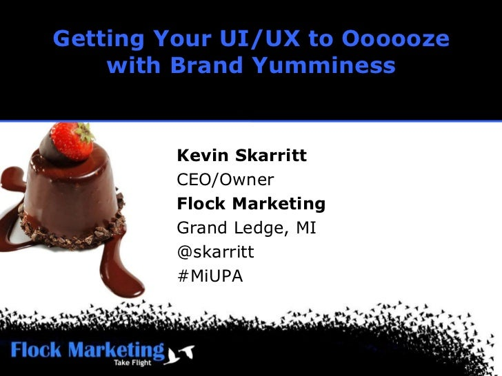 Getting Your UI/UX to Ooooozewith Brand Yumminess<br />Kevin Skarritt<br />CEO/Owner<br />Flock Marketing<br />Grand Ledge...
