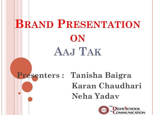BRAND PRESENTATION          ON        AAJ TAKPresenters : Tanisha Baigra             Karan Chaudhari             Neha Yadav