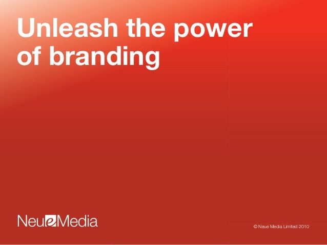 Unleash the power of branding © Neue Media Limited 2010