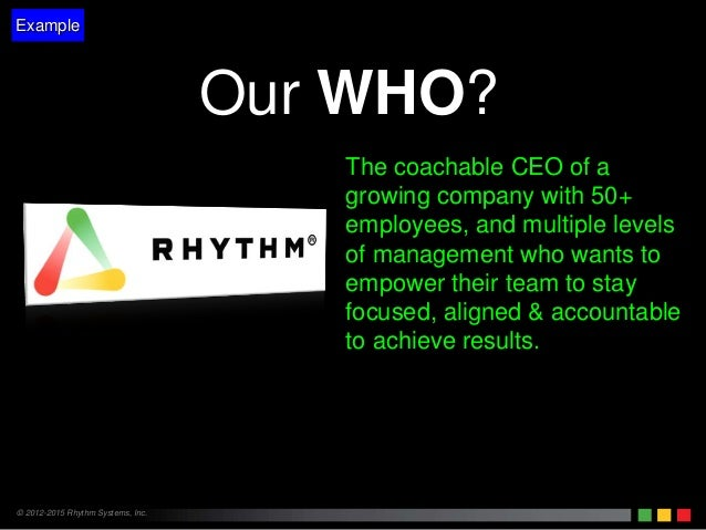 © 2012-2015 Rhythm Systems, Inc. Our WHO? The coachable CEO of a growing company with 50+ employees, and multiple levels o...