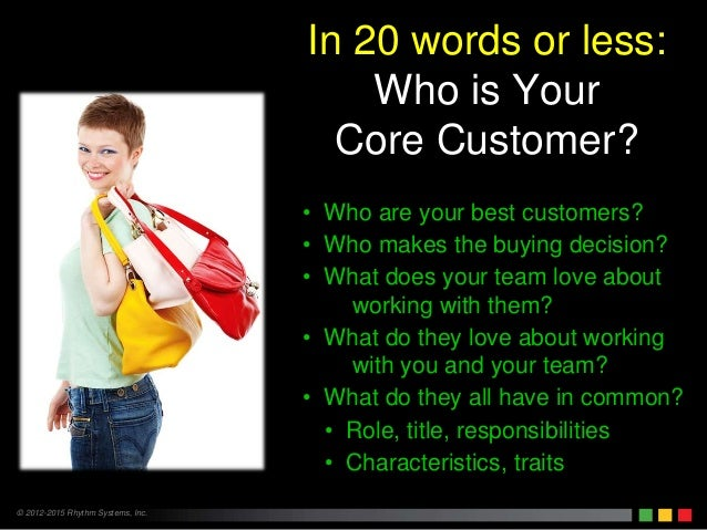© 2012-2015 Rhythm Systems, Inc. In 20 words or less: Who is Your Core Customer? • Who are your best customers? • Who make...