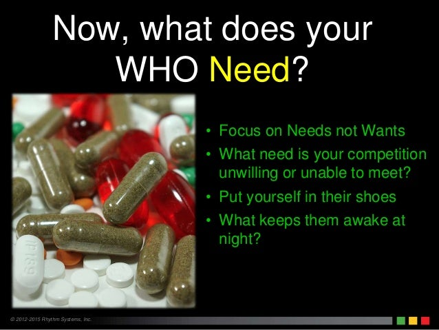 © 2012-2015 Rhythm Systems, Inc. Now, what does your WHO Need? • Focus on Needs not Wants • What need is your competition ...
