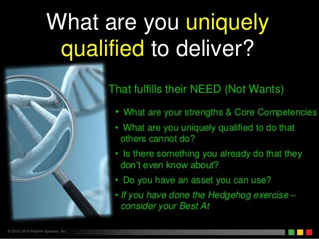 © 2012-2015 Rhythm Systems, Inc. What are you uniquely qualified to deliver? That fulfills their NEED (Not Wants) • What a...