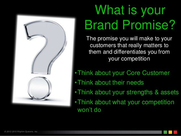 © 2012-2015 Rhythm Systems, Inc. The promise you will make to your customers that really matters to them and differentiate...