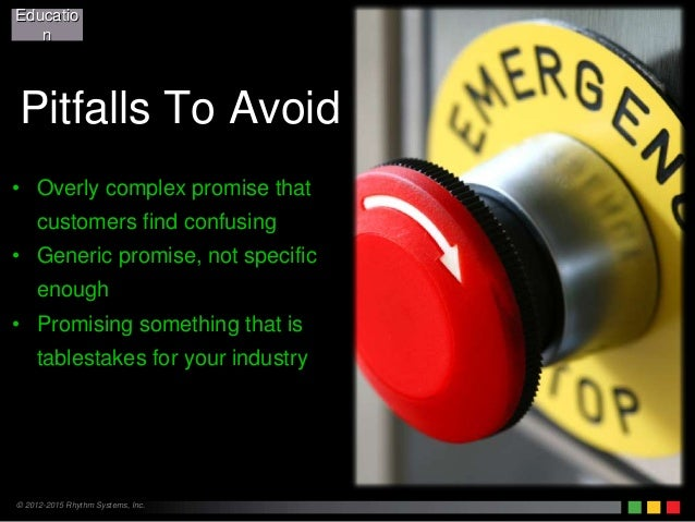 © 2012-2015 Rhythm Systems, Inc. Pitfalls To Avoid • Overly complex promise that customers find confusing • Generic promis...