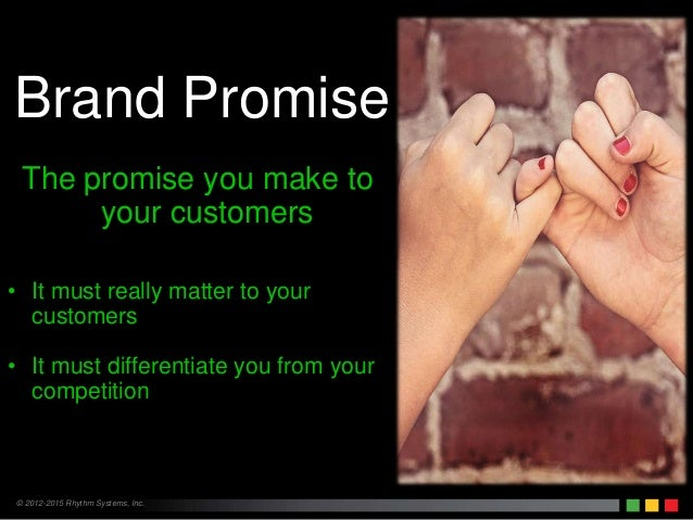 © 2012-2015 Rhythm Systems, Inc. Brand Promise The promise you make to your customers • It must really matter to your cust...