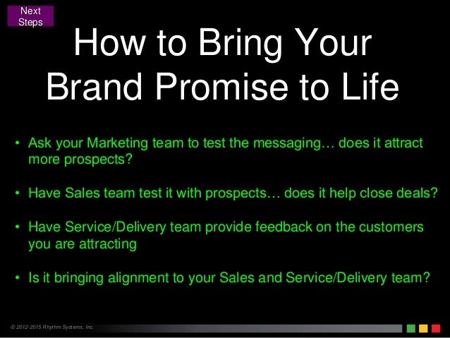 © 2012-2015 Rhythm Systems, Inc. How to Bring Your Brand Promise to Life Next Steps • Ask your Marketing team to test the ...