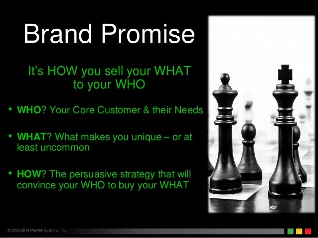 © 2012-2015 Rhythm Systems, Inc. Brand Promise It's HOW you sell your WHAT to your WHO • WHO? Your Core Customer & their N...