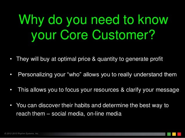 © 2012-2015 Rhythm Systems, Inc. Why do you need to know your Core Customer? • They will buy at optimal price & quantity t...