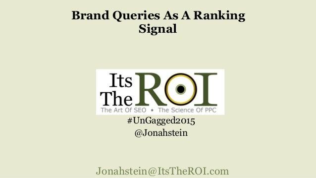 Jonahstein@ItsTheROI.com Brand Queries As A Ranking Signal #UnGagged2015 @Jonahstein
