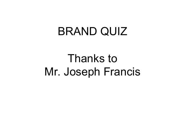 BRAND QUIZ Thanks to Mr. Joseph Francis