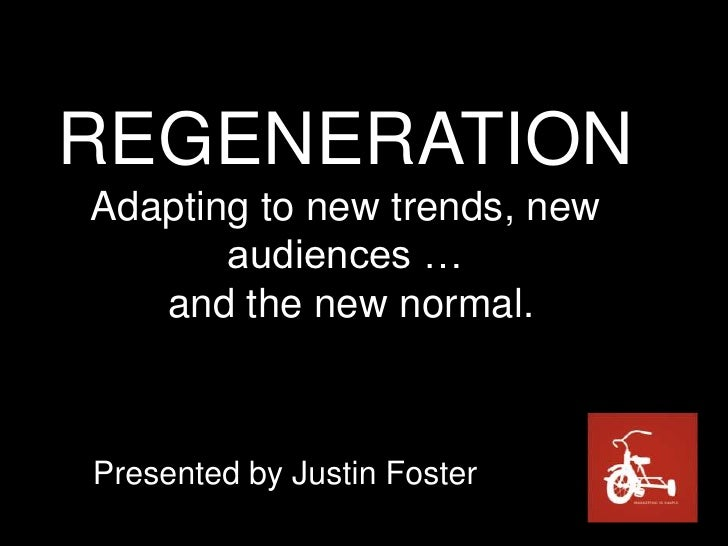 REGENERATIONAdapting to new trends, new audiences … and the new normal.<br />Presented by Justin Foster<br />