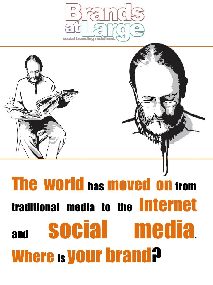 The world has moved on from traditional media to the Internet  and   social         media. Where is your brand?