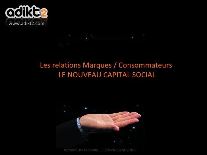 Les relations Marques / Consommateurs LE NOUVEAU CAPITAL SOCIAL www.adikt2.com Personnel & Confidentiel – Propriété d'Adik...