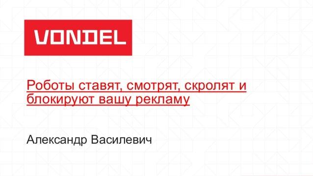 Роботы ставят, смотрят, скролят и блокируют вашу рекламу Александр Василевич