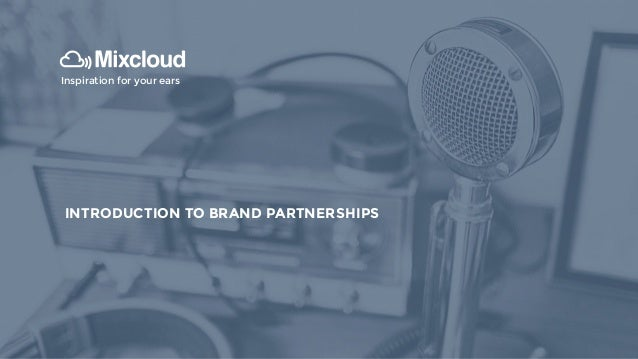 INTRODUCTION TO MIXCLOUD Inspiration for your ears INTRODUCTION TO BRAND PARTNERSHIPS
