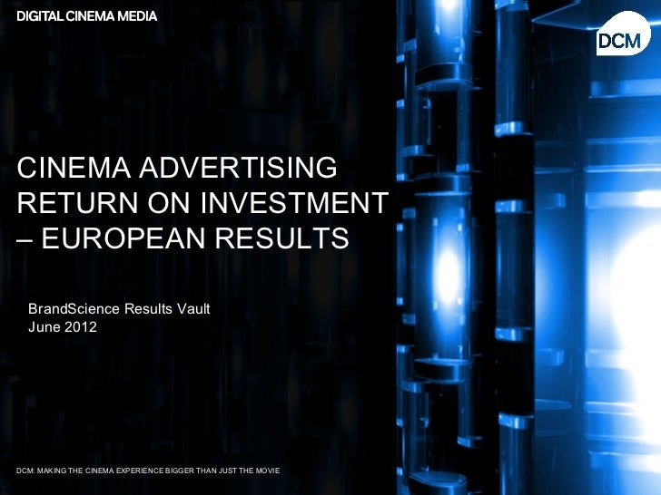 CINEMA ADVERTISINGRETURN ON INVESTMENT– EUROPEAN RESULTS  BrandScience Results Vault  June 2012DCM: MAKING THE CINEMA EXPE...