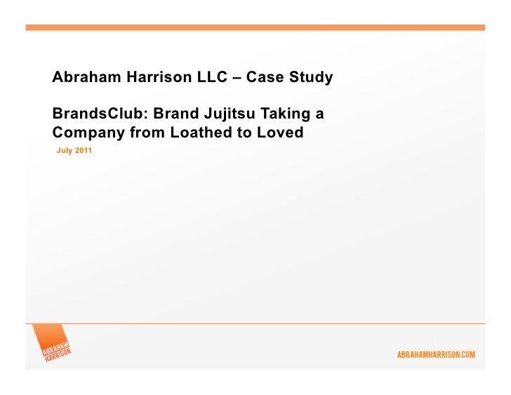 Abraham Harrison LLC – Case StudyBrandsClub: Brand Jujitsu Taking aCompany from Loathed to LovedJuly 2011