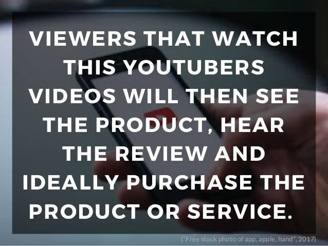 VIEWERS THAT WATCH THIS YOUTUBERS VIDEOS WILL THEN SEE THE PRODUCT, HEAR THE REVIEW AND IDEALLY PURCHASE THE PRODUCT OR SE...