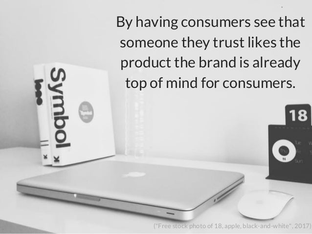"""By having consumers see that someone they trust likes the product the brand is already top of mind for consumers. (""""Free s..."""