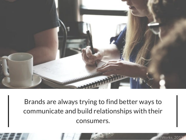 Brands are always trying to find better ways to communicate and build relationships with their consumers. (Works, 2017)