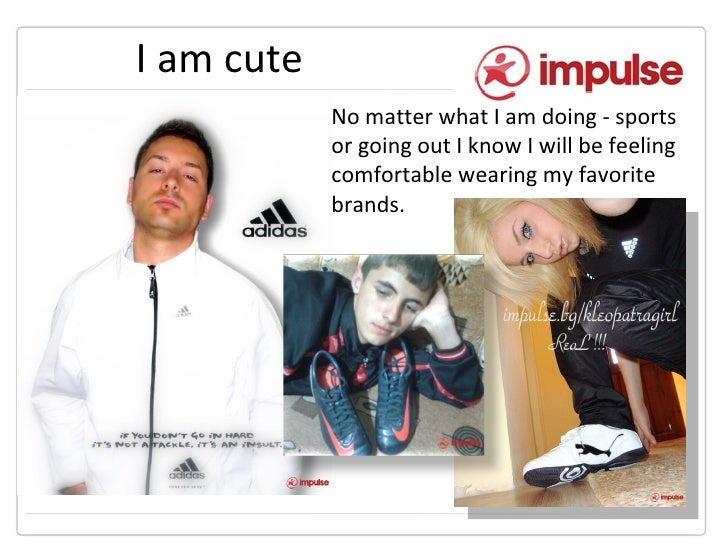 I am cute No matter what I am doing - sports or going out I know I will be feeling comfortable wearing my favorite brands.