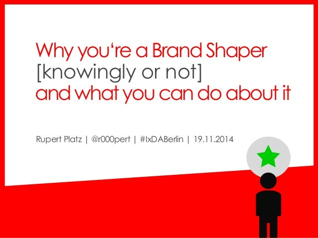 Why you'rea Brand Shaper  [knowingly or not]  andwhat youcando about it  Rupert Platz | @r000pert | #IxDABerlin | 19.11.20...