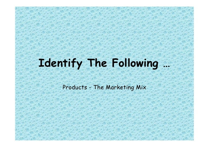 Identify The Following …       Products - The Marketing Mix